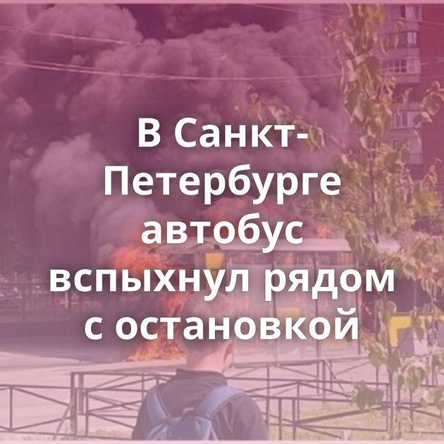 ВСанкт-Петербурге автобус вспыхнул рядом состановкой