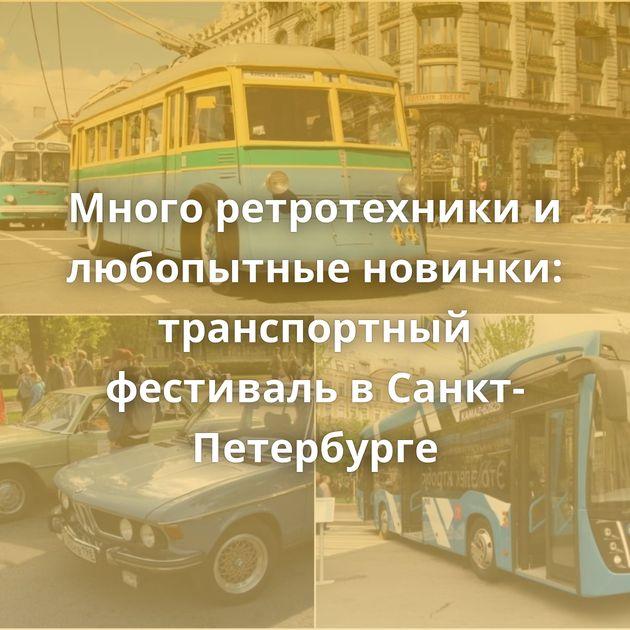 Много ретротехники и любопытные новинки: транспортный фестиваль в Санкт-Петербурге