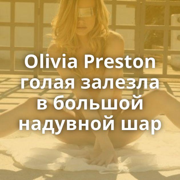 Olivia Preston голая залезла в большой надувной шар