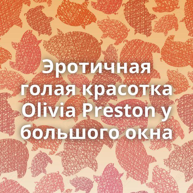 Эротичная голая красотка Olivia Preston у большого окна