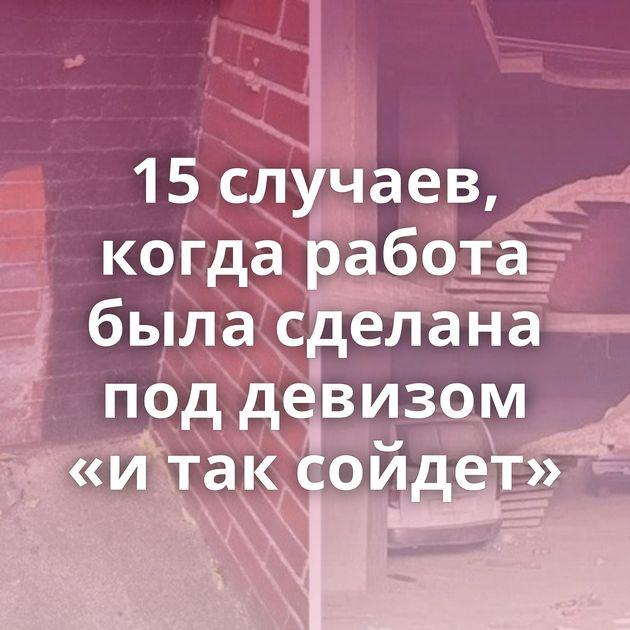 15случаев, когда работа была сделана поддевизом «итаксойдет»