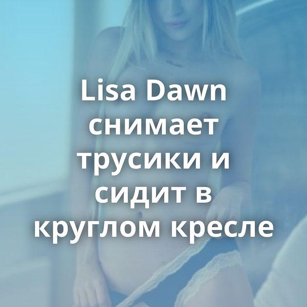 Lisa Dawn снимает трусики и сидит в круглом кресле