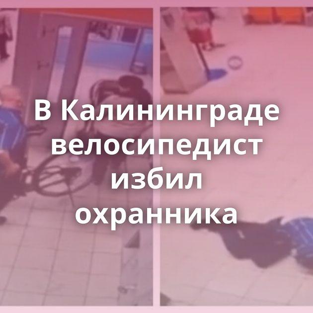 ВКалининграде велосипедист избил охранника