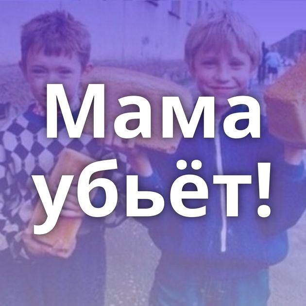 Мама убьёт!