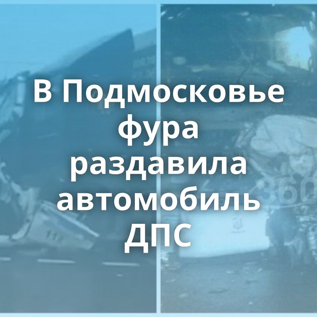 ВПодмосковье фура раздавила автомобиль ДПС