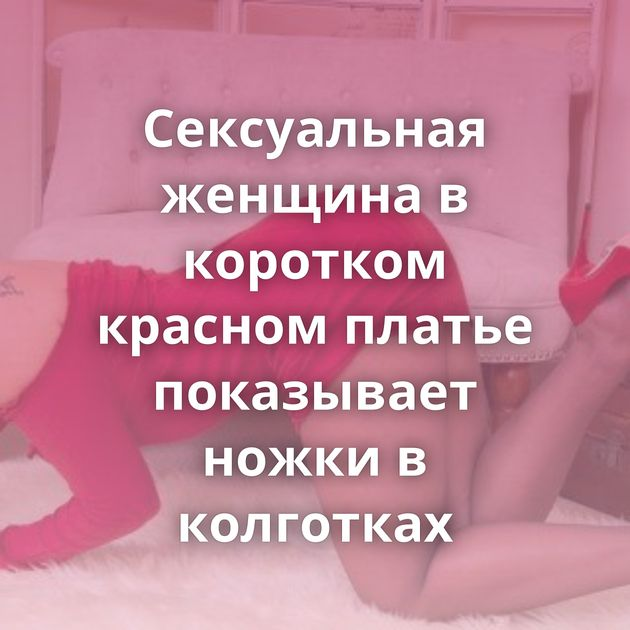 Сексуальная женщина в коротком красном платье показывает ножки в колготках
