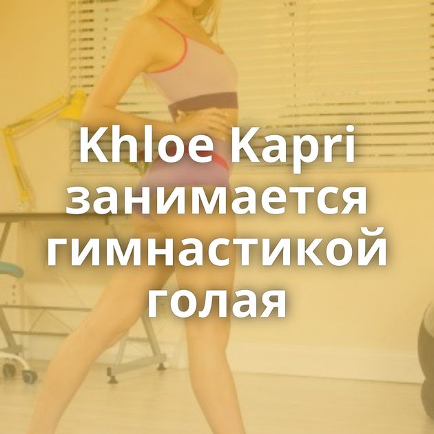 Khloe Kapri занимается гимнастикой голая