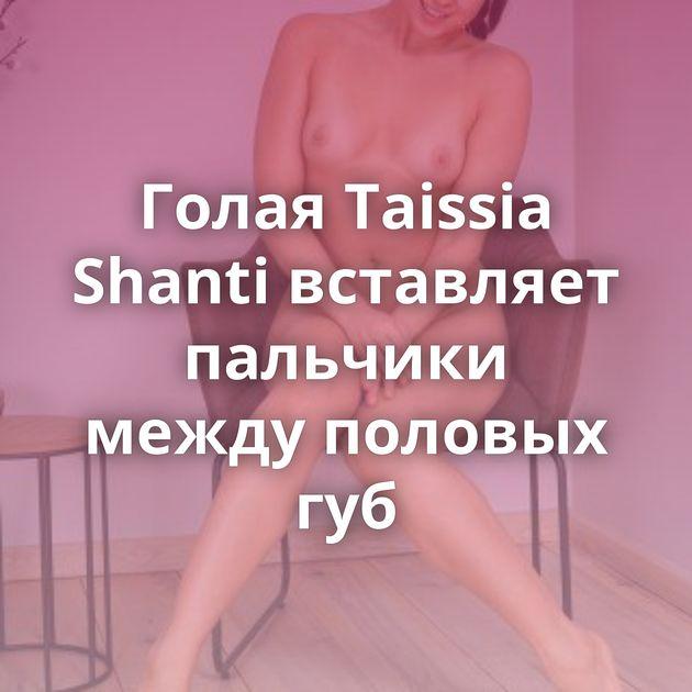 Голая Taissia Shanti вставляет пальчики между половых губ