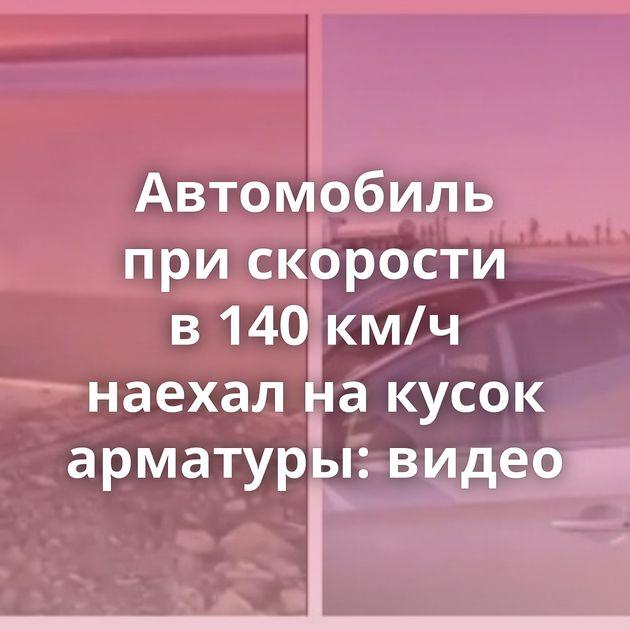 Автомобиль прискорости в140км/ч наехал накусок арматуры: видео