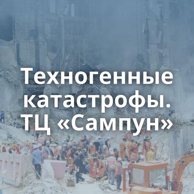 Техногенные катастрофы. ТЦ«Сампун»