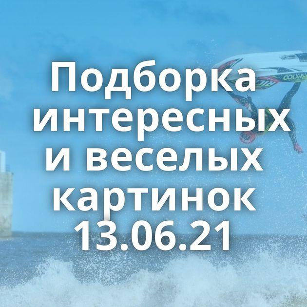 Подборка интересных и веселых картинок 13.06.21