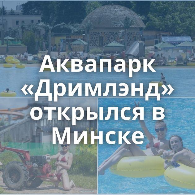 Аквапарк «Дримлэнд» открылся в Минске