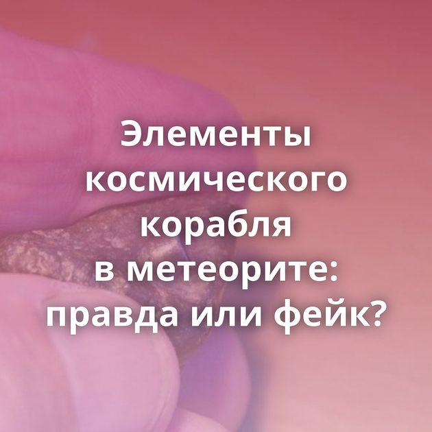 Элементы космического корабля вметеорите: правда илифейк?