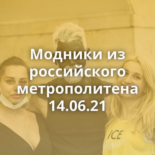 Модники из российского метрополитена 14.06.21
