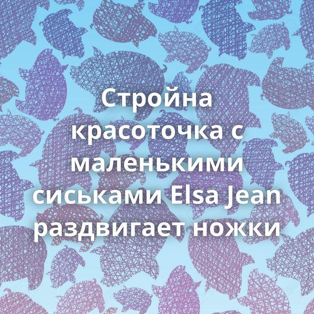 Стройна красоточка с маленькими сиськами Elsa Jean раздвигает ножки