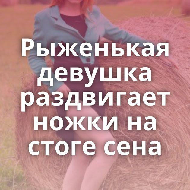 Рыженькая девушка раздвигает ножки на стоге сена