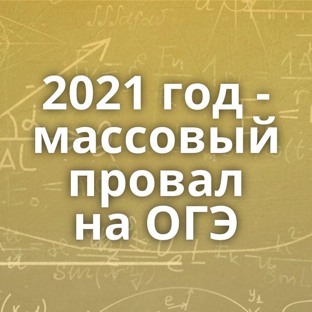2021 год- массовый провал наОГЭ