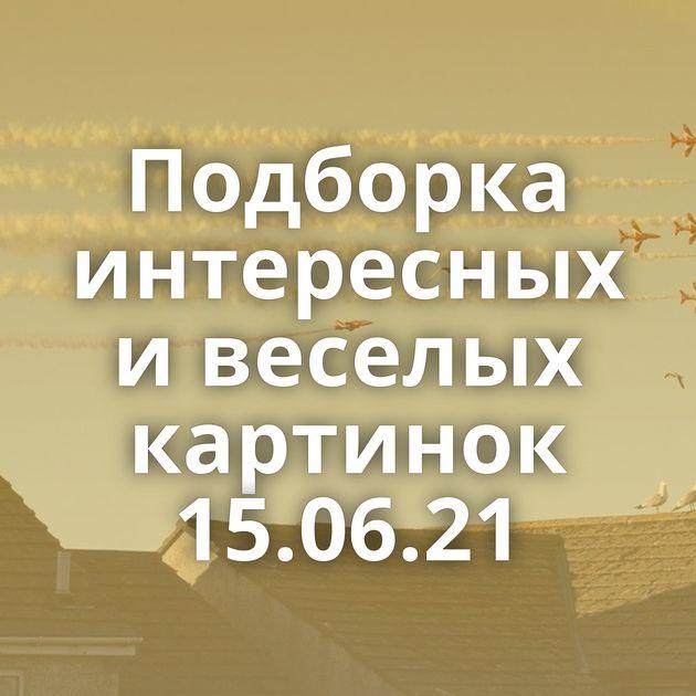 Подборка интересных и веселых картинок 15.06.21