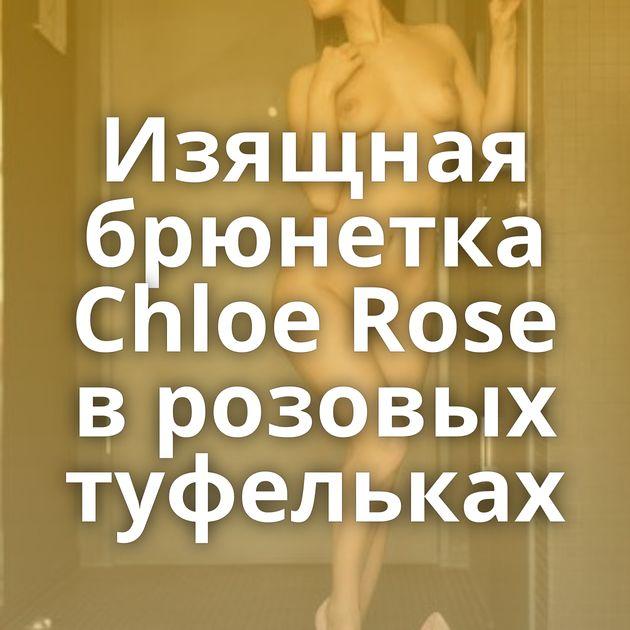 Изящная брюнетка Chloe Rose в розовых туфельках