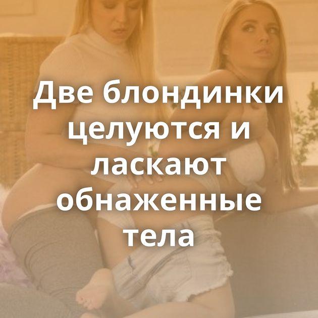 Две блондинки целуются и ласкают обнаженные тела