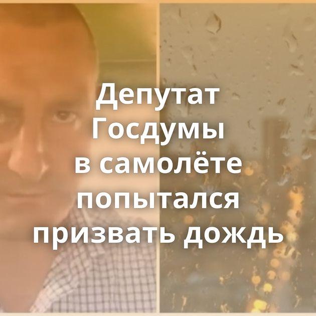 Депутат Госдумы всамолёте попытался призвать дождь