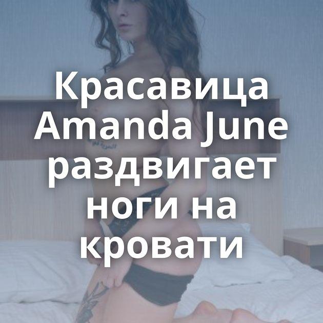 Красавица Amanda June раздвигает ноги на кровати