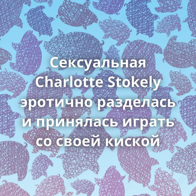 Сексуальная Charlotte Stokely эротично разделась и принялась играть со своей киской