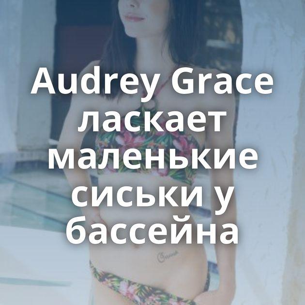 Audrey Grace ласкает маленькие сиськи у бассейна