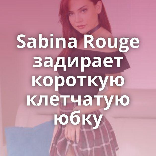 Sabina Rouge задирает короткую клетчатую юбку