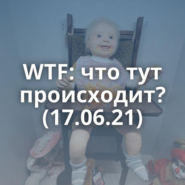WTF: что тут происходит? (17.06.21)