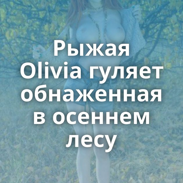 Рыжая Olivia гуляет обнаженная в осеннем лесу