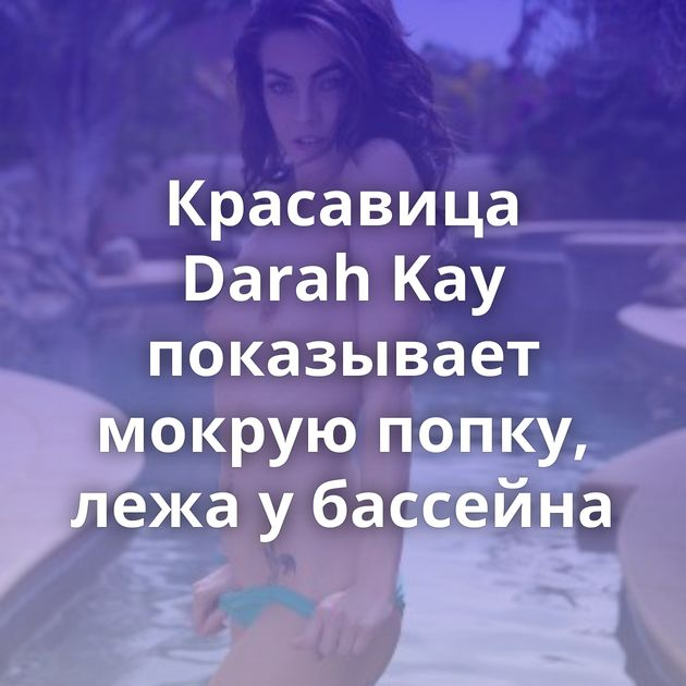 Красавица Darah Kay показывает мокрую попку, лежа у бассейна