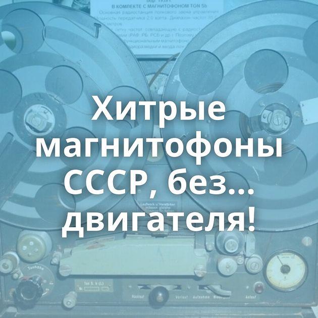 Хитрые магнитофоны СССР, без... двигателя!