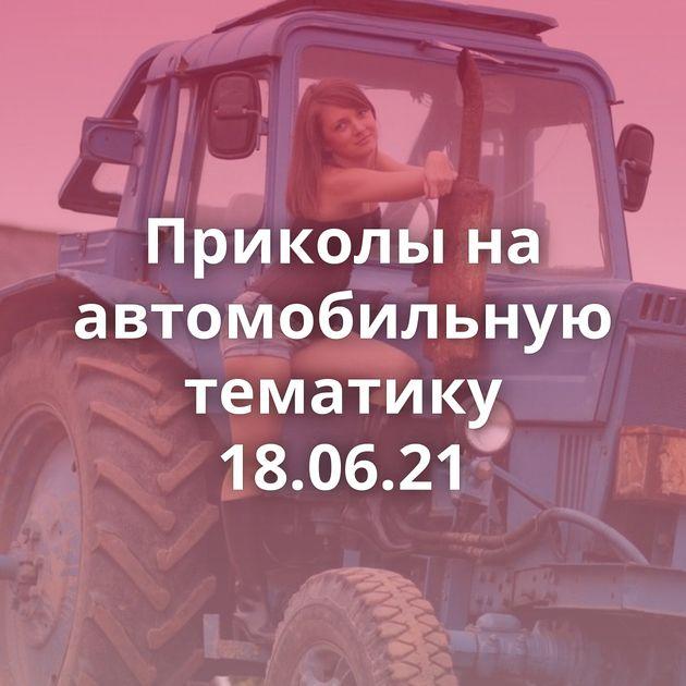 Приколы на автомобильную тематику 18.06.21