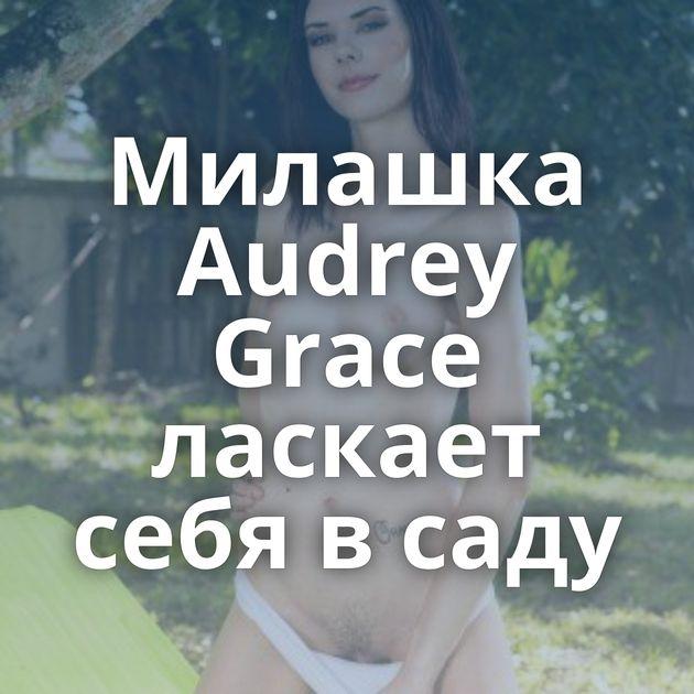 Милашка Audrey Grace ласкает себя в саду