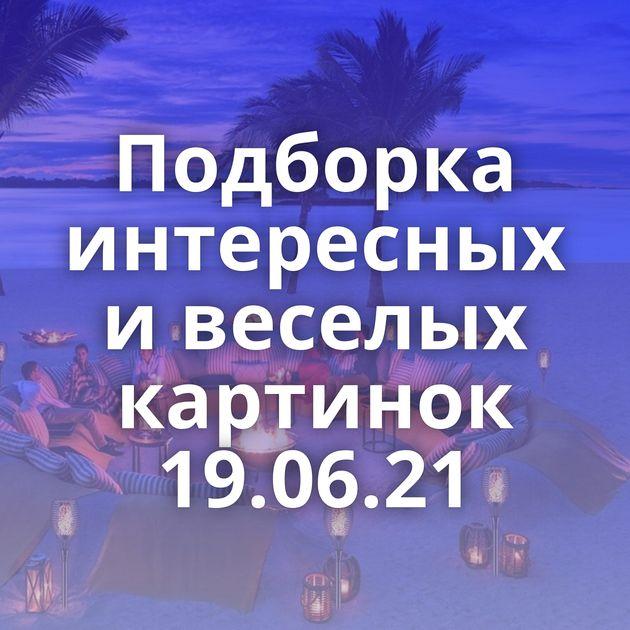 Подборка интересных и веселых картинок 19.06.21
