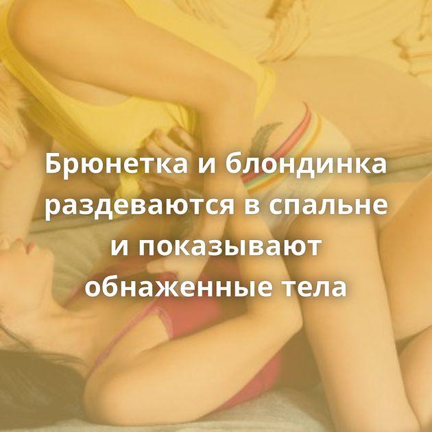 Брюнетка и блондинка раздеваются в спальне и показывают обнаженные тела