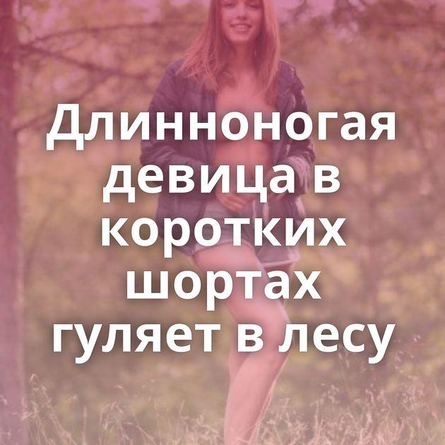 Длинноногая девица в коротких шортах гуляет в лесу