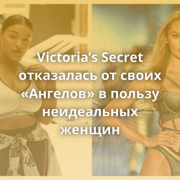 Victoria's Secret отказалась отсвоих «Ангелов» впользу неидеальных женщин