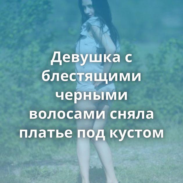 Девушка с блестящими черными волосами сняла платье под кустом