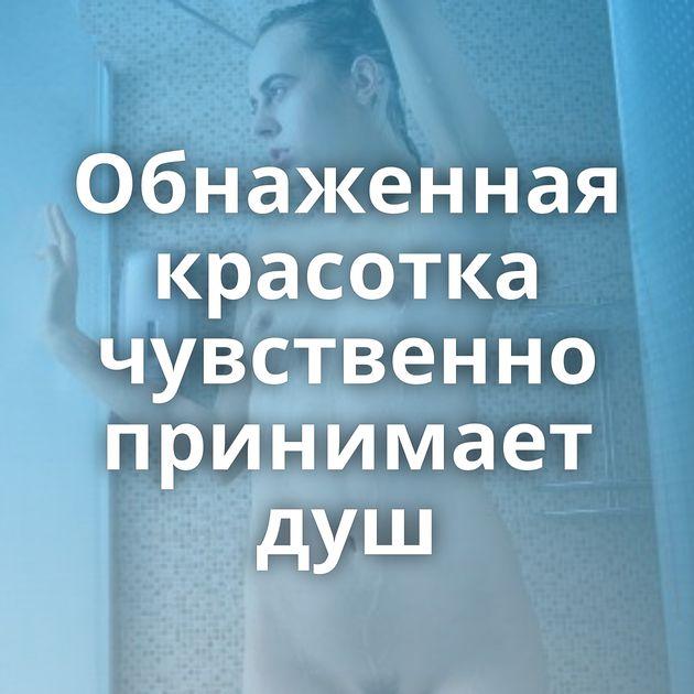 Обнаженная красотка чувственно принимает душ