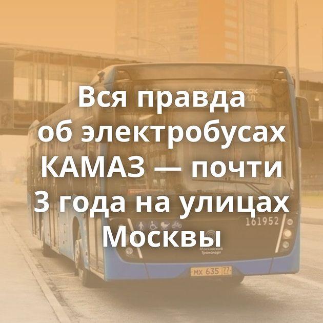 Всяправда обэлектробусах КАМАЗ — почти 3года наулицах Москвы