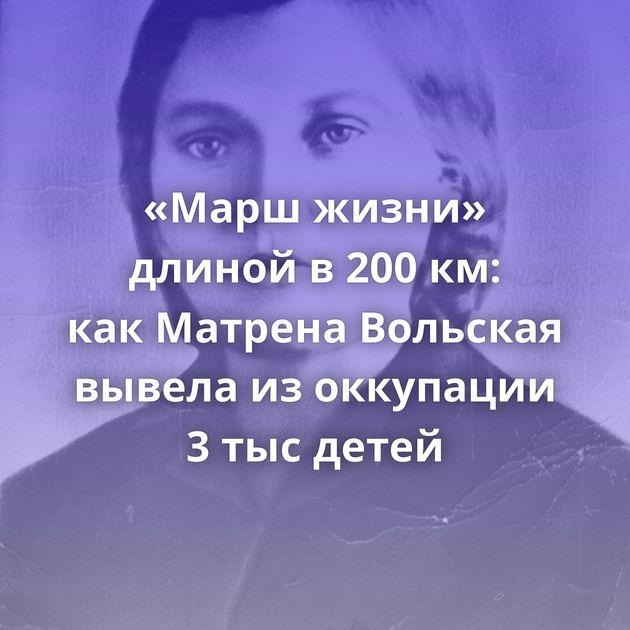 «Марш жизни» длиной в200км: какМатрена Вольская вывела изоккупации 3тысдетей
