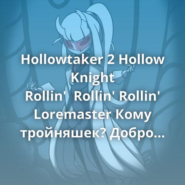 Hollowtaker 2 Hollow Knight Rollin'Rollin'Rollin' Loremaster Кому тройняшек? Добро пожаловать в клуб падших ангелов Предлагаю…