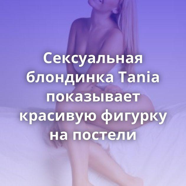 Сексуальная блондинка Tania показывает красивую фигурку на постели