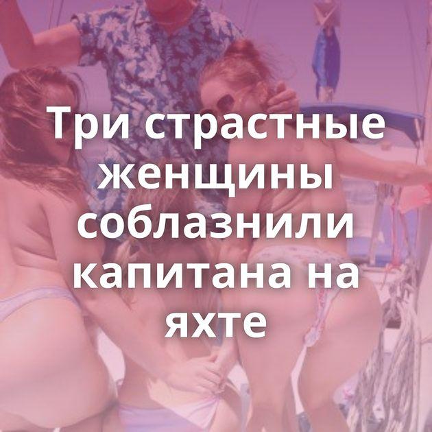 Три страстные женщины соблазнили капитана на яхте