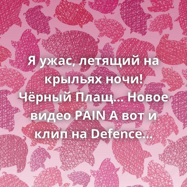 Я ужас, летящий на крыльях ночи! Чёрный Плащ... Новое видео PAIN А вот и клип на Defence Of Moscow SABATON - Defence Of Moscow (Official…