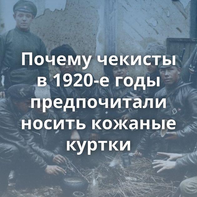 Почему чекисты в1920-е годы предпочитали носить кожаные куртки