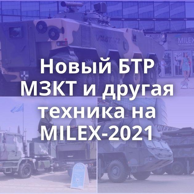 Новый БТР МЗКТ и другая техника на MILEX-2021