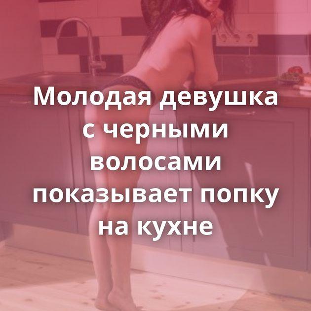 Молодая девушка с черными волосами показывает попку на кухне